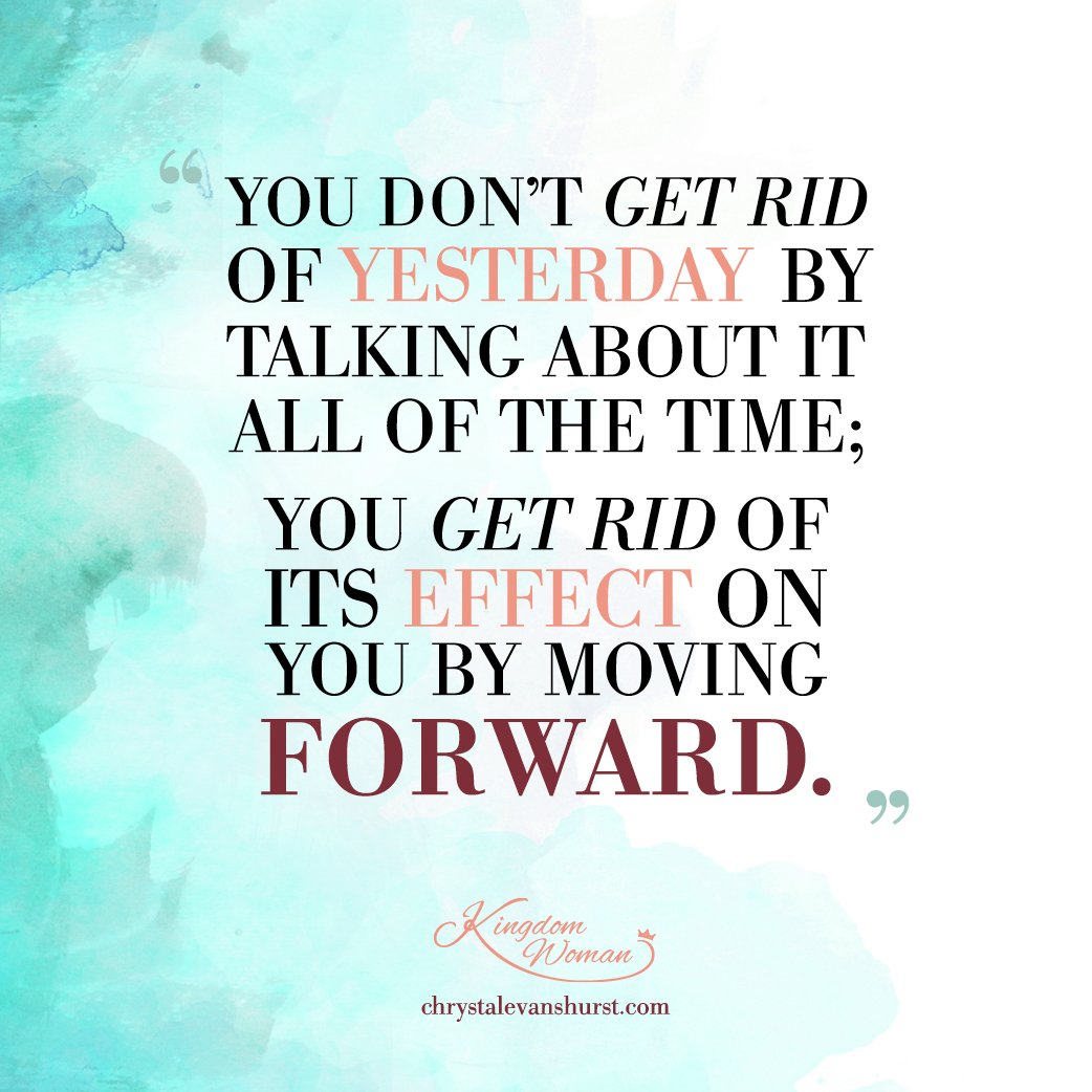 You don't get rid of yesterday by talking about it all the time; You get rid of its effect on you by moving forward.
