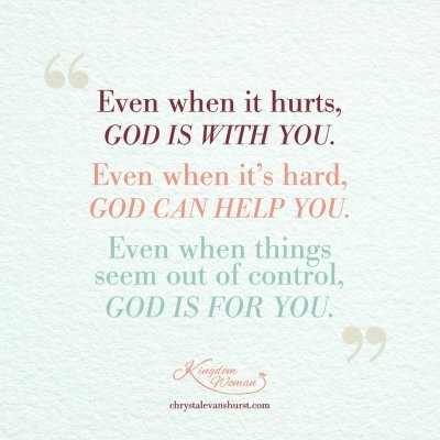 Even when it hurts God is with you. Even when it's hard God can help you. Even when things seem out of control God is for you.