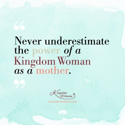 Never underestimate the power of a kingdom woman as a mother.