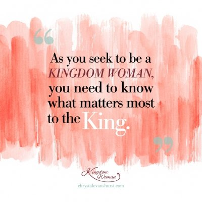 As you seek to be a kingdom woman you need to know what matters most to the king.