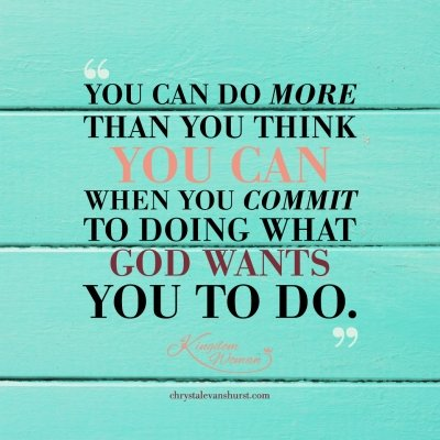 You can do more than you think you can when you commit to doing what God wants you to do!