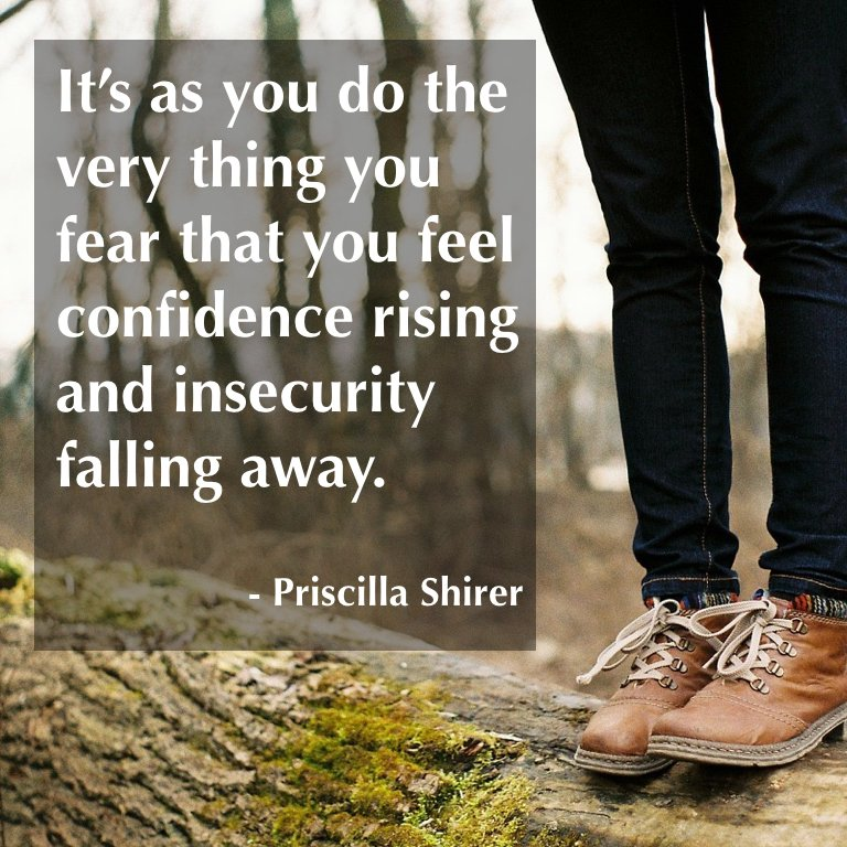 It's as you do the very thing you fear that you feel confidence rising and insecurity falling away. - @PriscillaShirer